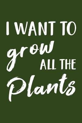 I Want to Grow All the Plants - Gardening Theme Lined Journal (Paperback): Mrs Notebooks