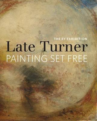 The EY Exhibition: Late Turner - Painting Set Free (Hardcover): Amy Concannon, Brian Livesley, Sam Smiles