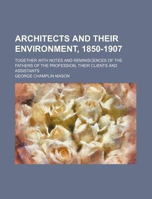 Architects and Their Environment, 1850-1907; Together with Notes and Reminiscences of the Fathers of the Profession, Their...