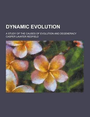 Dynamic Evolution; A Study of the Causes of Evolution and Degeneracy (Paperback): Casper Lavater Redfield