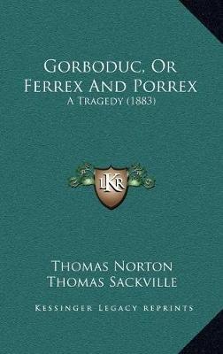 Gorboduc, or Ferrex and Porrex Gorboduc, or Ferrex and Porrex - A Tragedy (1883) a Tragedy (1883) (Hardcover): Thomas Norton,...