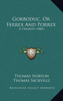 Gorboduc, or Ferrex and Porrex Gorboduc, or Ferrex and Porrex - A Tragedy (1883) a Tragedy (1883) (Hardcover): Thomas Norton,...