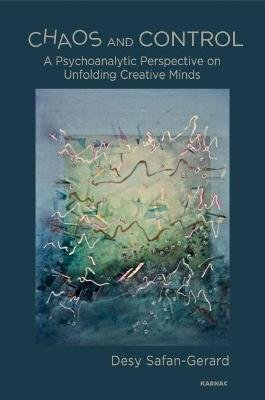 Chaos and Control - A Psychoanalytic Perspective on Unfolding Creative Minds (Hardcover): Desy Safan-Gerard