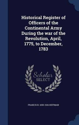 Historical Register of Officers of the Continental Army During the War of the Revolution, April, 1775, to December, 1783...