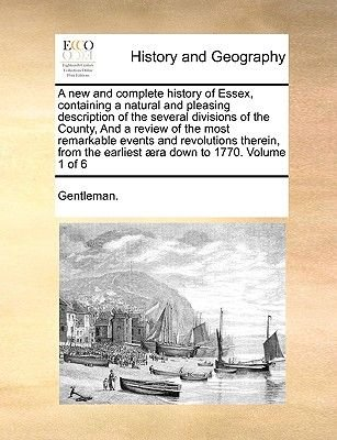 A New and Complete History of Essex, Containing a Natural and Pleasing Description of the Several Divisions of the County, and...