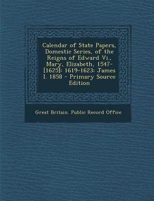 Calendar of State Papers, Domestic Series, of the Reigns of Edward VI., Mary, Elizabeth, 1547-[1625] - 1619-1623: James I. 1858...