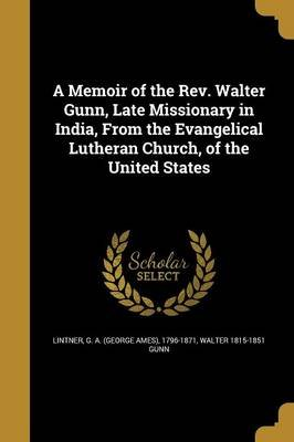 A Memoir of the REV. Walter Gunn, Late Missionary in India, from the Evangelical Lutheran Church, of the United States...
