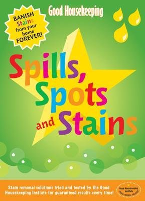 Good Housekeeping Spills, Spots and Stains - Banish Stains from Your Home Forever! (Paperback): Good Housekeeping Institute