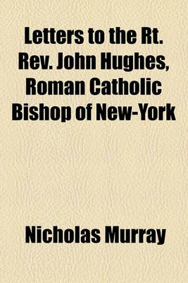 Letters to the Rt. REV. John Hughes, Roman Catholic Bishop of New-York (Paperback): Nicholas Murray