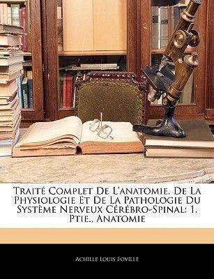 Traite Complet de L'Anatomie, de La Physiologie Et de La Pathologie Du Systeme Nerveux Cerebro-Spinal - 1. Ptie., Anatomie...