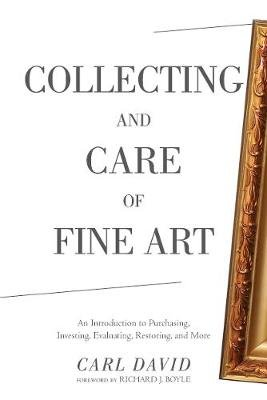 Collecting and Care of Fine Art - An Introduction to Purchasing, Investing, Evaluating, Restoring, and More (Paperback): Carl...