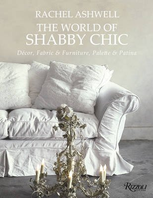 The World of Shabby Chic - Decor, Fabric & Furniture, Palette & Patina (Hardcover): Rachel Ashwell
