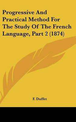 Progressive and Practical Method for the Study of the French Language, Part 2 (1874) (Hardcover): F Duffet