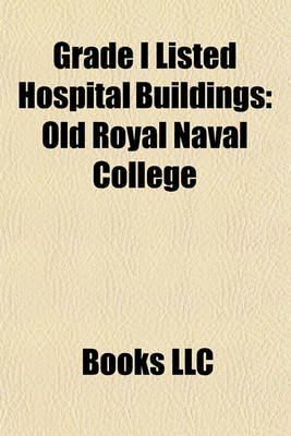 Grade I Listed Hospital Buildings - Old Royal Naval College (Paperback): Books Llc