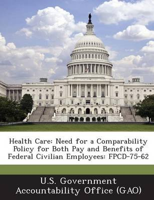 Health Care - Need for a Comparability Policy for Both Pay and Benefits of Federal Civilian Employees: Fpcd-75-62 (Paperback):...