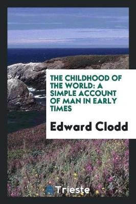 The Childhood of the World - A Simple Account of Man in Early Times (Paperback): Edward Clodd