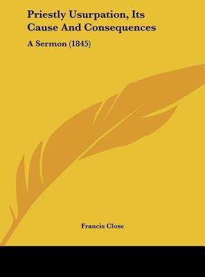 Priestly Usurpation, Its Cause and Consequences - A Sermon (1845) (Hardcover): Francis Close