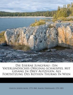 Die Eiserne Jungfrau - Ein Vaterl Ndisches Original-Schauspiel Mit Gesang in Drey Aufz Gen, ALS Fortsetzung Des Rothen Thurms...