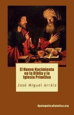 El Nuevo Nacimiento En La Biblia y La Iglesia Primitiva (Spanish, Paperback): Jose Miguel Arraiz Roberti