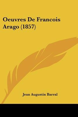 Oeuvres de Francois Arago (1857) (English, French, Paperback): Jean Augustin Barral