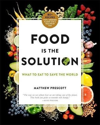 Food is the Solution - What to Eat to Save the World - 80+ Recipes for a Greener Planet and a Healthier You (Hardcover):...