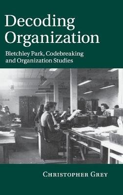 Decoding Organization - Bletchley Park, Codebreaking and Organization Studies (Hardcover, New): Christopher Grey