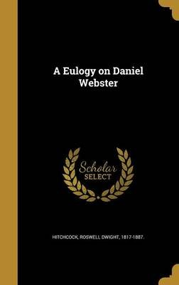 A Eulogy on Daniel Webster (Hardcover): Roswell Dwight 1817-1887 Hitchcock