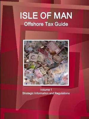 Isle of Man Offshore Tax Guide Volume 1 Strategic Information and Regulations (Paperback): Inc Ibp