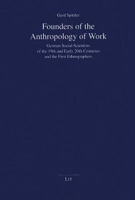 Founders of the Anthropology of Work - German Social Scientists of the 19th and Early 20th Centuries and the First...