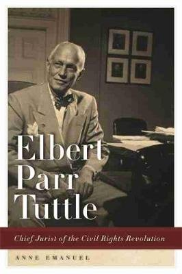 Elbert Parr Tuttle - Chief Jurist of the Civil Rights Revolution (Paperback): Anne Emanuel