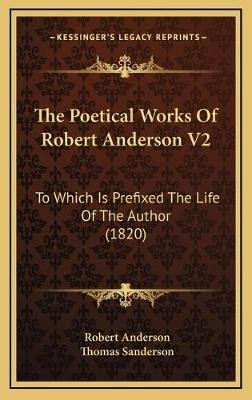 The Poetical Works of Robert Anderson V2 - To Which Is Prefixed the Life of the Author (1820) (Hardcover): Robert Anderson