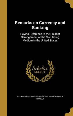 Remarks on Currency and Banking - Having Reference to the Present Derangement of the Circulating Medium in the United States...
