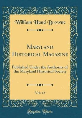 Maryland Historical Magazine, Vol. 13 - Published Under the Authority of the Maryland Historical Society (Classic Reprint)...