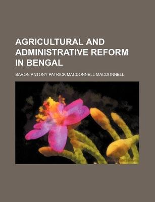 Agricultural and Administrative Reform in Bengal (Paperback): Baron Antony Patrick MacDonnell