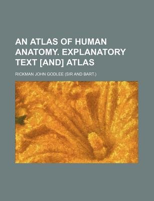 An Atlas of Human Anatomy. Explanatory Text [And] Atlas (Paperback): Rickman John Godlee