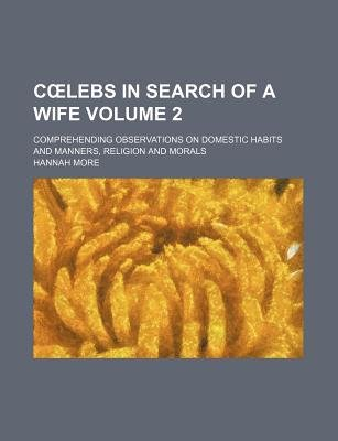 C Lebs in Search of a Wife Volume 2; Comprehending Observations on Domestic Habits and Manners, Religion and Morals...