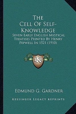 The Cell of Self-Knowledge the Cell of Self-Knowledge - Seven Early English Mystical Treatises Printed by Henry Pepwseven Early...