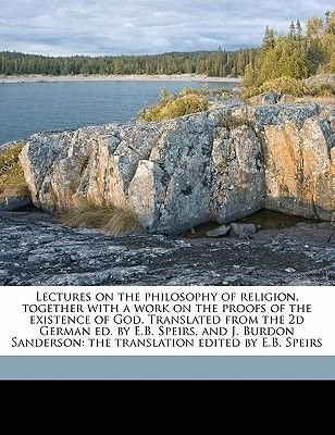 Lectures on the Philosophy of Religion, Together with a Work on the Proofs of the Existence of God. Translated from the 2D...
