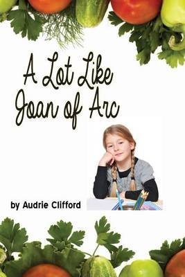 A Lot Like Joan of Arc (Paperback): Audrie Clifford