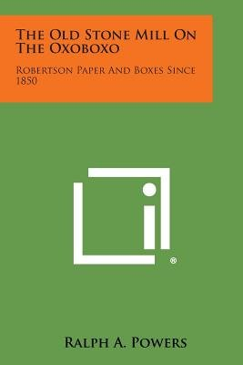 The Old Stone Mill on the Oxoboxo - Robertson Paper and Boxes Since 1850 (Paperback): Ralph A. Powers