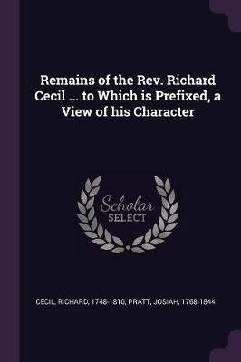 Remains of the REV. Richard Cecil ... to Which Is Prefixed, a View of His Character (Paperback): Richard Cecil, Josiah Pratt
