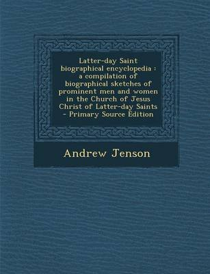Latter-Day Saint Biographical Encyclopedia - A Compilation of Biographical Sketches of Prominent Men and Women in the Church of...