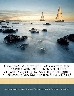 Hamann's Schriften - Th. Metakritik Uber Den Purismum Der Reinen Vernunft. Golgatha & Scheblimini. Fliegender Brief an...