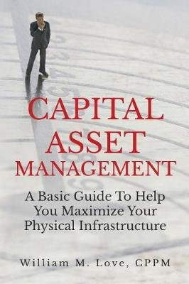 Capital Asset Management A Basic Guide to Help You Maximize Your Physical Infrastructure (Paperback): William M. Love
