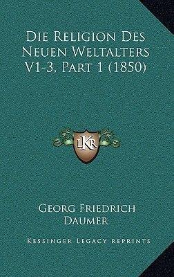Die Religion Des Neuen Weltalters V1-3, Part 1 (1850) (German, Hardcover): Georg Friedrich Daumer