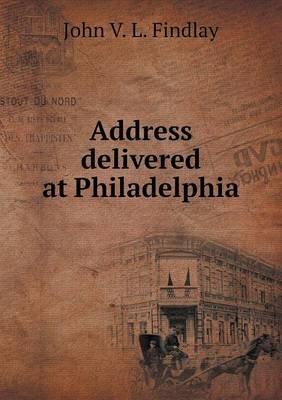 Address Delivered at Philadelphia (Paperback): John V L Findlay