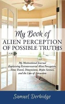 My Book of Alien Perception of Possible Truths - My Motivational Journal Explaining Extraterrestrial Alien Perception, Time...