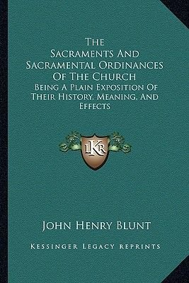 The Sacraments and Sacramental Ordinances of the Church - Being a Plain Exposition of Their History, Meaning, and Effects...