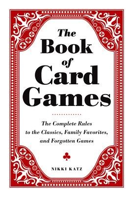 The Book of Card Games - The Complete Rules to the Classics, Family Favorites, and Forgotten Games (Electronic book text):...