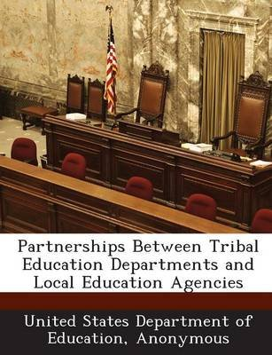 Partnerships Between Tribal Education Departments and Local Education Agencies (Paperback): United States Department of...